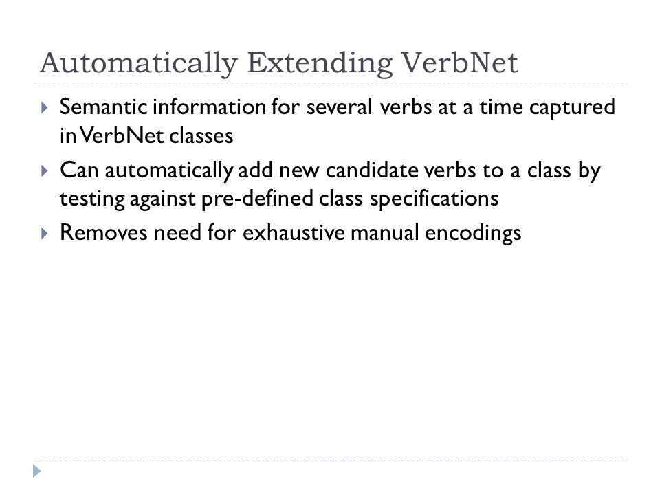 Automatically Extending VerbNet  Semantic information for several verbs at a time captured in VerbNet classes  Can automatically add new candidate verbs to a class by testing against pre-defined class specifications  Removes need for exhaustive manual encodings