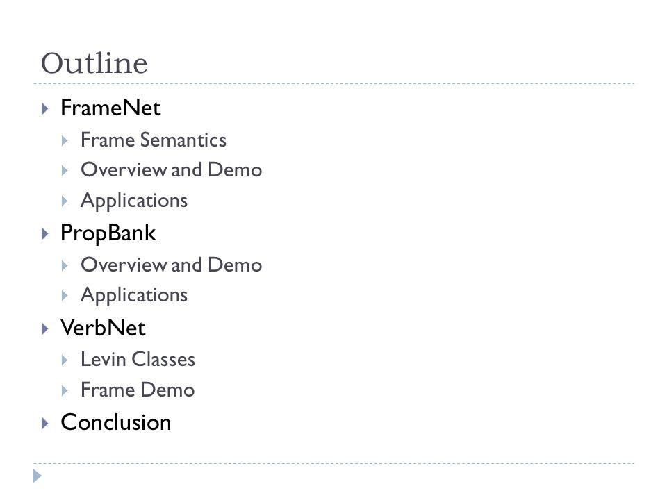 Outline  FrameNet  Frame Semantics  Overview and Demo  Applications  PropBank  Overview and Demo  Applications  VerbNet  Levin Classes  Frame Demo  Conclusion