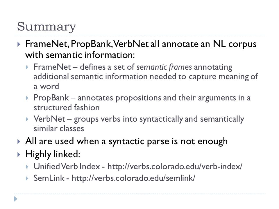 Summary  FrameNet, PropBank, VerbNet all annotate an NL corpus with semantic information:  FrameNet – defines a set of semantic frames annotating additional semantic information needed to capture meaning of a word  PropBank – annotates propositions and their arguments in a structured fashion  VerbNet – groups verbs into syntactically and semantically similar classes  All are used when a syntactic parse is not enough  Highly linked:  Unified Verb Index - http://verbs.colorado.edu/verb-index/  SemLink - http://verbs.colorado.edu/semlink/