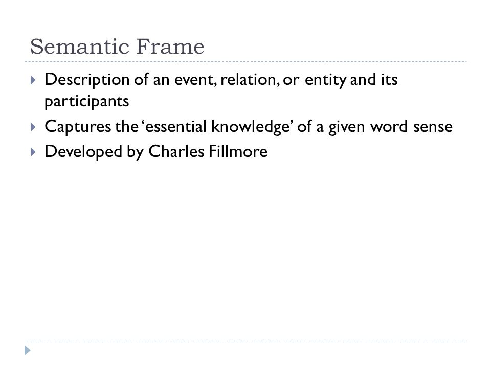 FrameNet Overview  Attempt to represent frame semantics in a human and machine-readable database  Developed by Charles Fillmore at Berkeley's International Computer Science Institute  Founded in 1997  Funded by National Science Foundation and DARPA  Freely available via web interface or download  https://framenet.icsi.berkeley.edu/fndrupal/