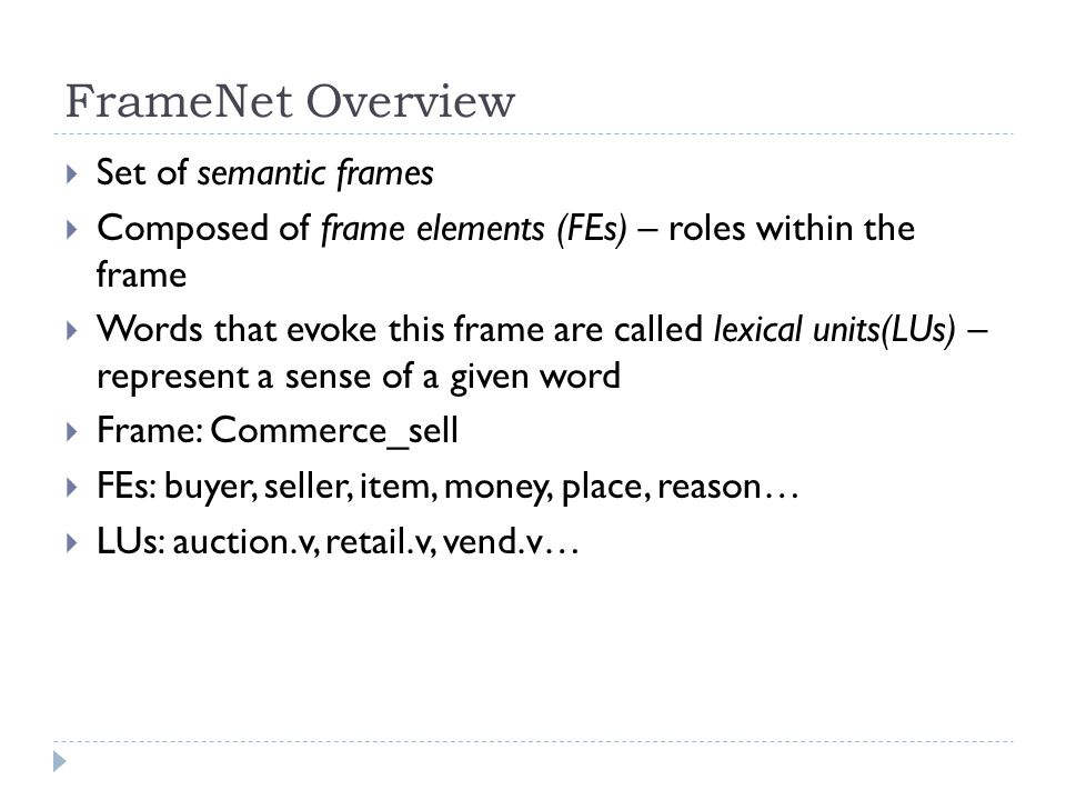 FrameNet Overview  Set of semantic frames  Composed of frame elements (FEs) – roles within the frame  Words that evoke this frame are called lexical units(LUs) – represent a sense of a given word  Frame: Commerce_sell  FEs: buyer, seller, item, money, place, reason…  LUs: auction.v, retail.v, vend.v…