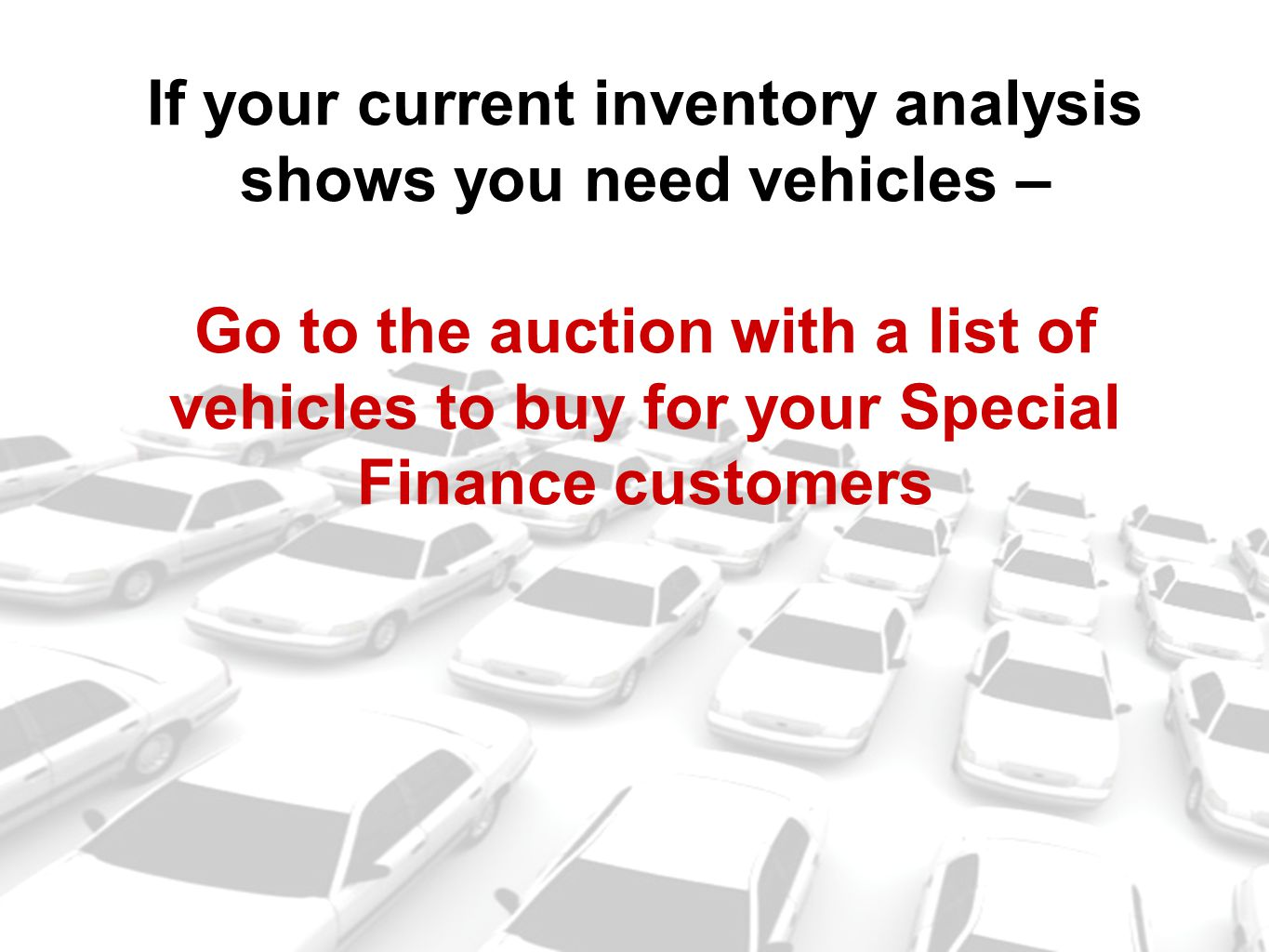 If your current inventory analysis shows you need vehicles – Go to the auction with a list of vehicles to buy for your Special Finance customers
