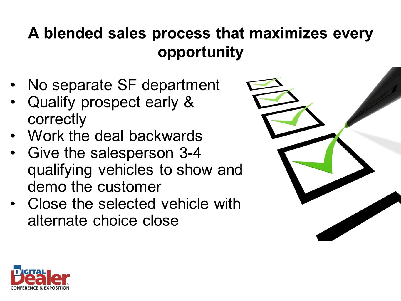 No separate SF department Qualify prospect early & correctly Work the deal backwards Give the salesperson 3-4 qualifying vehicles to show and demo the customer Close the selected vehicle with alternate choice close A blended sales process that maximizes every opportunity