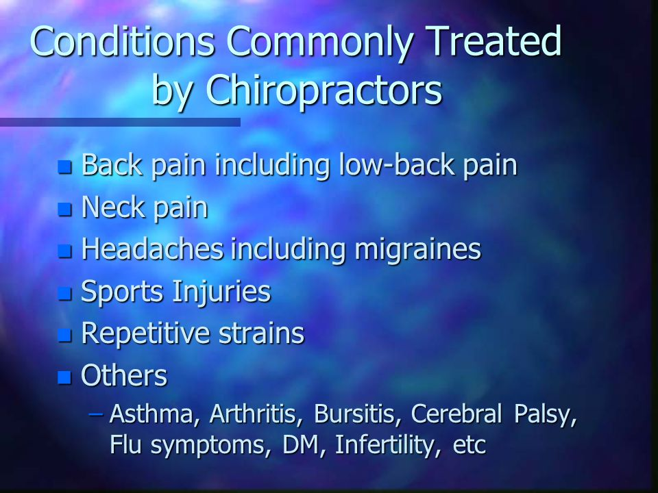 Conditions Commonly Treated by Chiropractors n Back pain including low-back pain n Neck pain n Headaches including migraines n Sports Injuries n Repetitive strains n Others –Asthma, Arthritis, Bursitis, Cerebral Palsy, Flu symptoms, DM, Infertility, etc