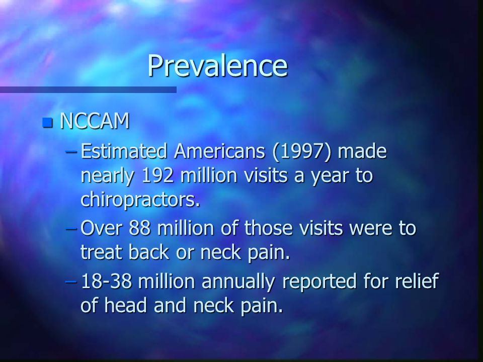 Prevalence n NCCAM –Estimated Americans (1997) made nearly 192 million visits a year to chiropractors.