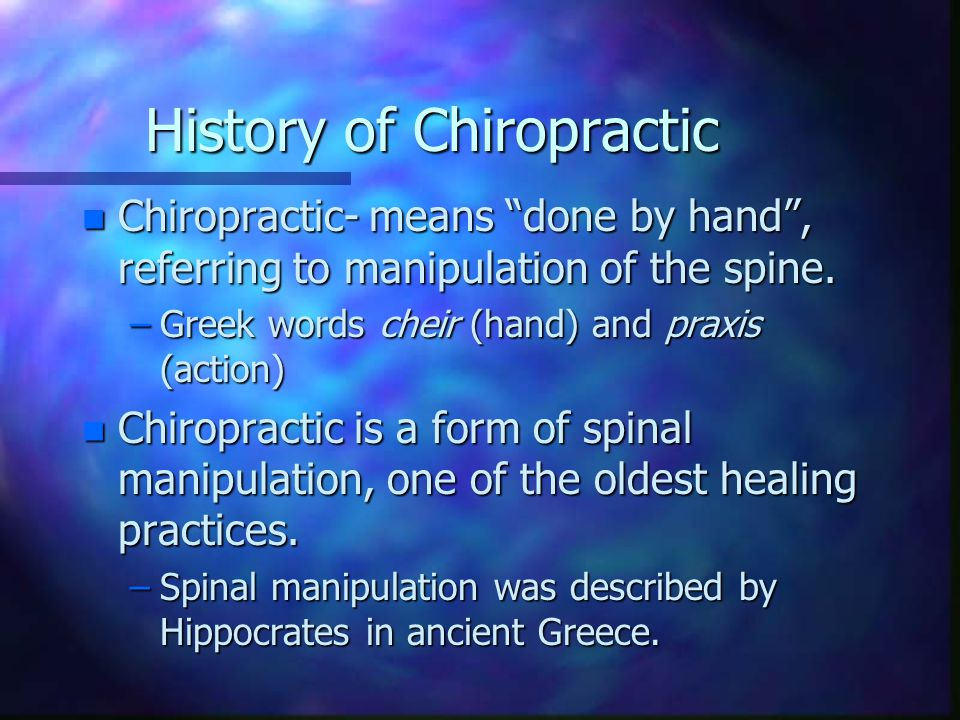 History of Chiropractic n Chiropractic- means done by hand , referring to manipulation of the spine.