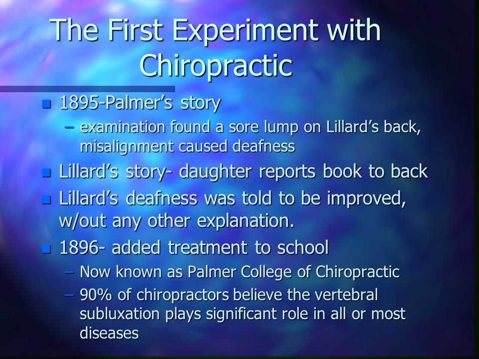 The First Experiment with Chiropractic n 1895-Palmer's story –examination found a sore lump on Lillard's back, misalignment caused deafness n Lillard's story- daughter reports book to back n Lillard's deafness was told to be improved, w/out any other explanation.