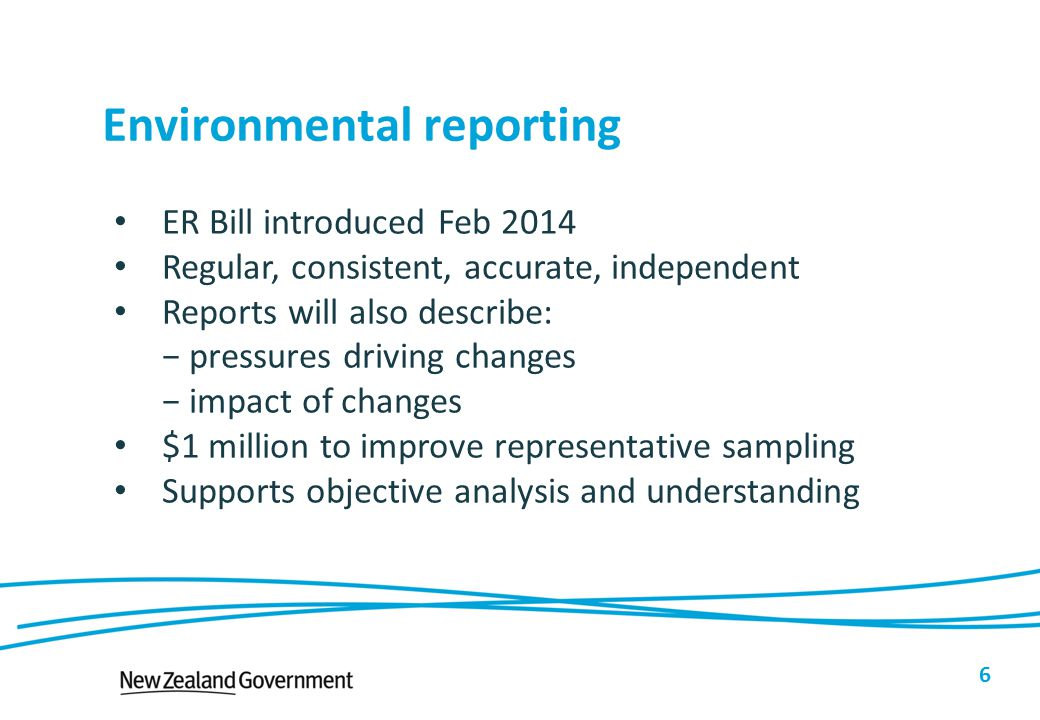 Environmental reporting 6 ER Bill introduced Feb 2014 Regular, consistent, accurate, independent Reports will also describe: − pressures driving chang