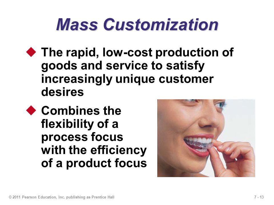 7 - 13© 2011 Pearson Education, Inc. publishing as Prentice Hall Mass Customization  The rapid, low-cost production of goods and service to satisfy i