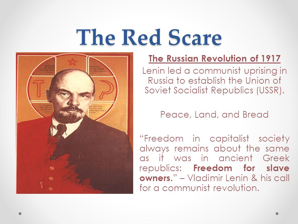 The Red Scare The Russian Revolution of 1917 Lenin led a communist uprising in Russia to establish the Union of Soviet Socialist Republics (USSR). Pea
