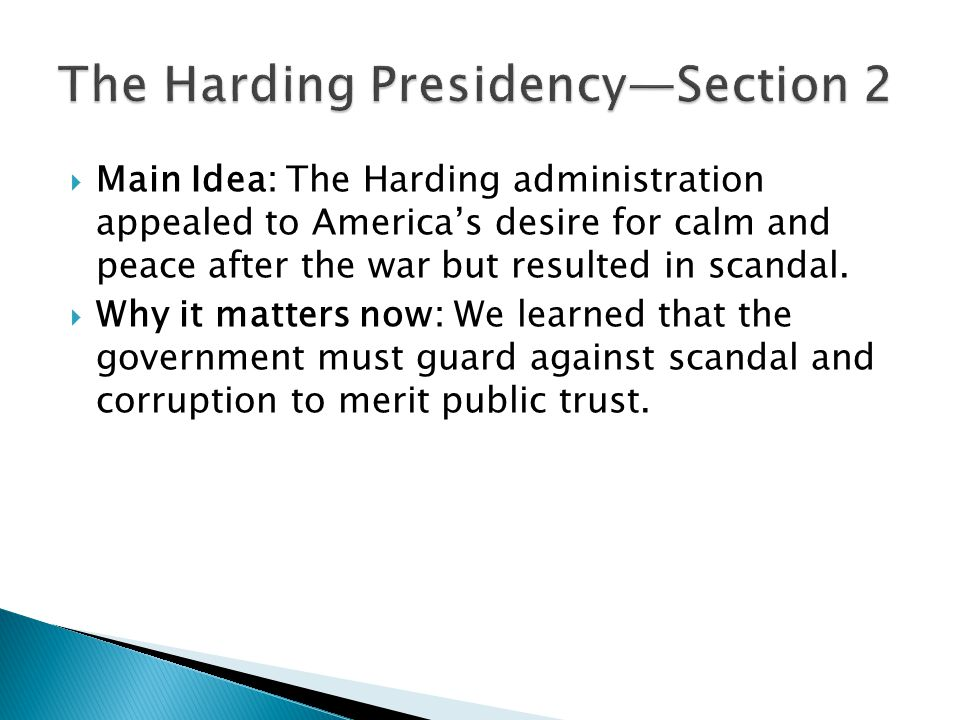  Main Idea: The Harding administration appealed to America's desire for calm and peace after the war but resulted in scandal.