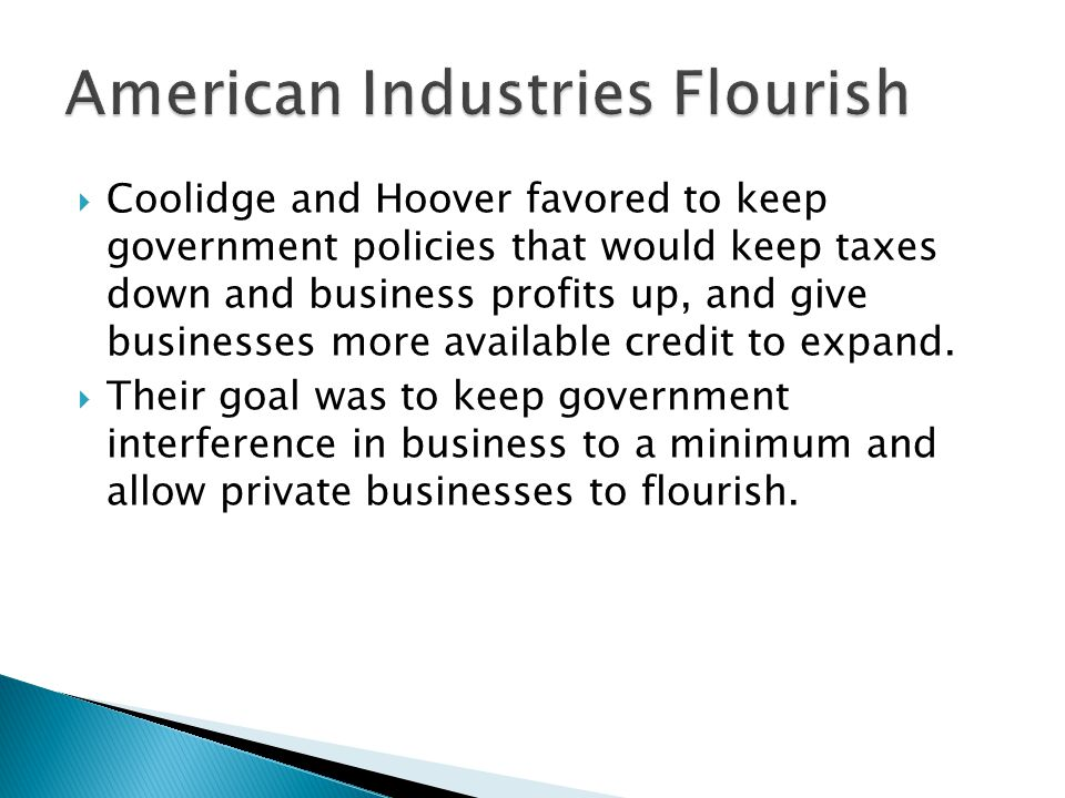  Coolidge and Hoover favored to keep government policies that would keep taxes down and business profits up, and give businesses more available credit to expand.