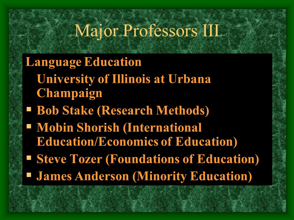 Major Professors II Linguistics University of Illinois at Urbana- Champaign  Jerry Morgan (Syntax/Artificial Intelligence)  Mike Kenstowich (Phonology/Mathematical Linguistics)  Braj Kachru (World Englishes)  Georgia Green (Pragmatics)  Charles Kisseberth (Phonology)  Sandra Savignon (Communicative Competence)