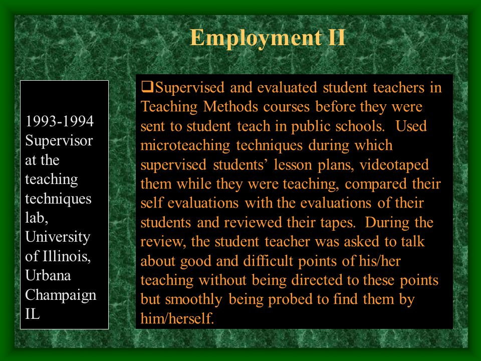 Employment II 1993-1994 Supervisor at the teaching techniques lab, University of Illinois, Urbana Champaign IL  Supervised and evaluated student teachers in Teaching Methods courses before they were sent to student teach in public schools.