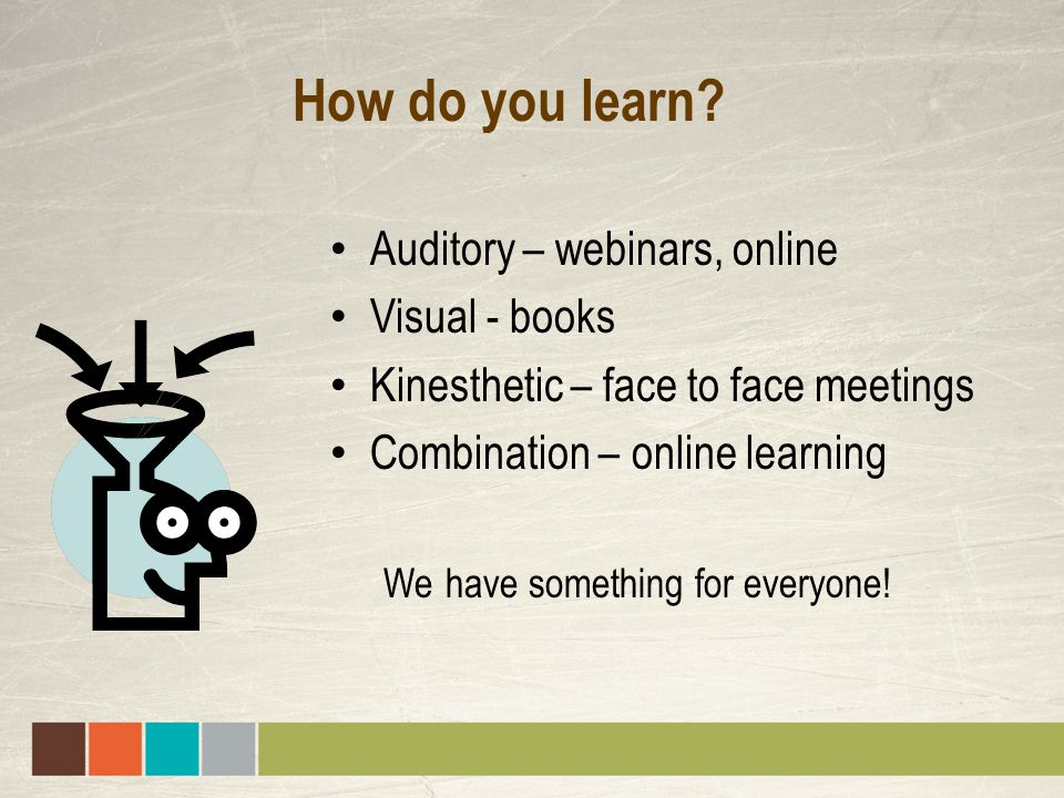 How do you learn? Auditory – webinars, online Visual - books Kinesthetic – face to face meetings Combination – online learning We have something for e