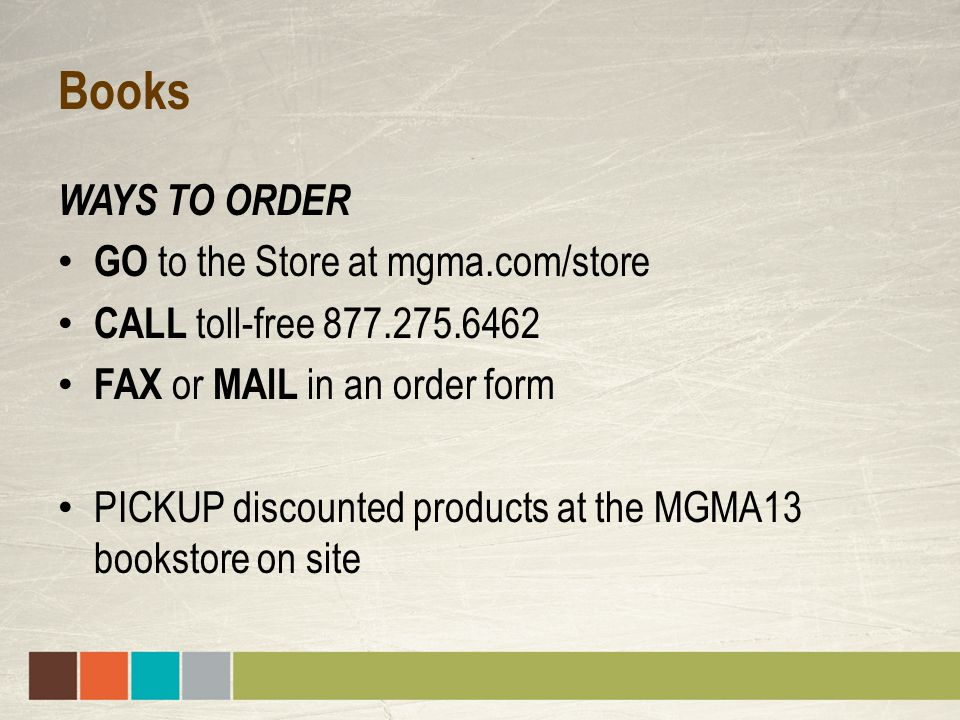 Books WAYS TO ORDER GO to the Store at mgma.com/store CALL toll-free 877.275.6462 FAX or MAIL in an order form PICKUP discounted products at the MGMA13 bookstore on site
