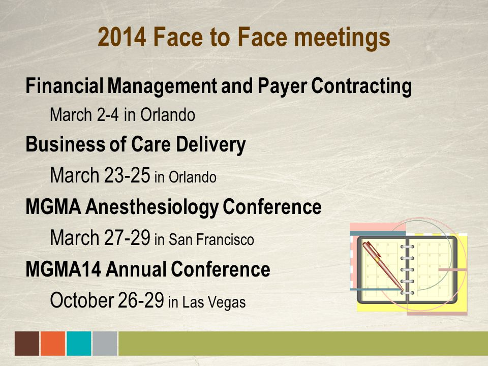 2014 Face to Face meetings Financial Management and Payer Contracting March 2-4 in Orlando Business of Care Delivery March 23-25 in Orlando MGMA Anesthesiology Conference March 27-29 in San Francisco MGMA14 Annual Conference October 26-29 in Las Vegas