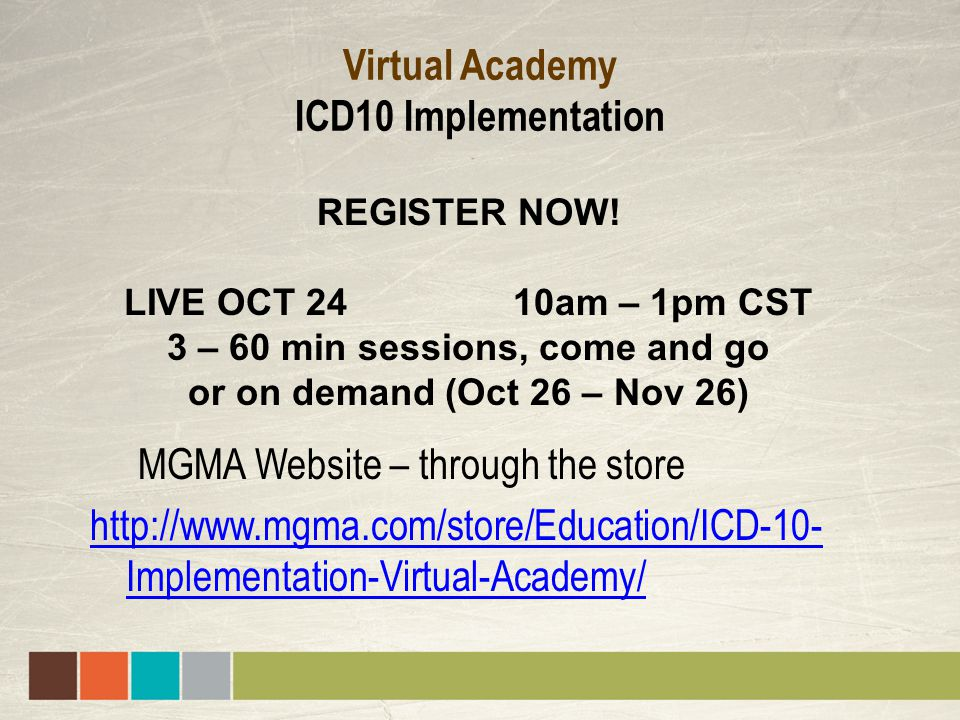 Virtual Academy ICD10 Implementation MGMA Website – through the store http://www.mgma.com/store/Education/ICD-10- Implementation-Virtual-Academy/ REGISTER NOW.