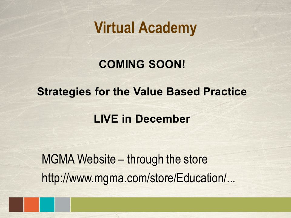 Virtual Academy MGMA Website – through the store http://www.mgma.com/store/Education/... COMING SOON! Strategies for the Value Based Practice LIVE in