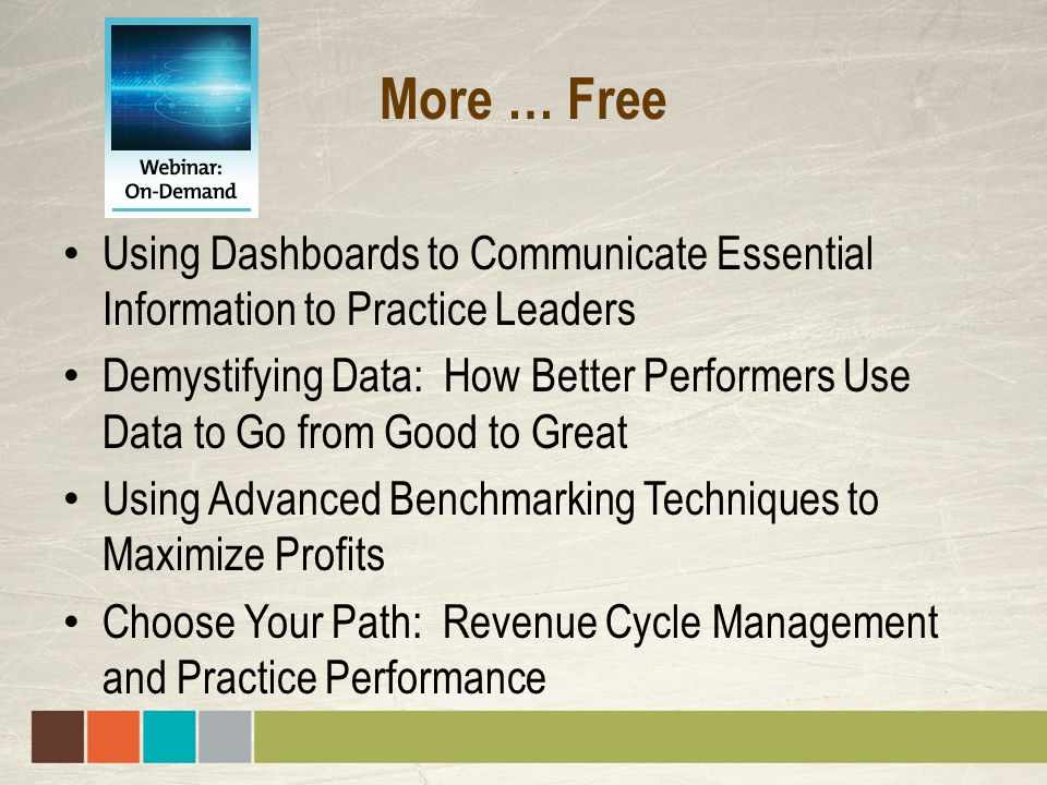 More … Free Using Dashboards to Communicate Essential Information to Practice Leaders Demystifying Data: How Better Performers Use Data to Go from Good to Great Using Advanced Benchmarking Techniques to Maximize Profits Choose Your Path: Revenue Cycle Management and Practice Performance