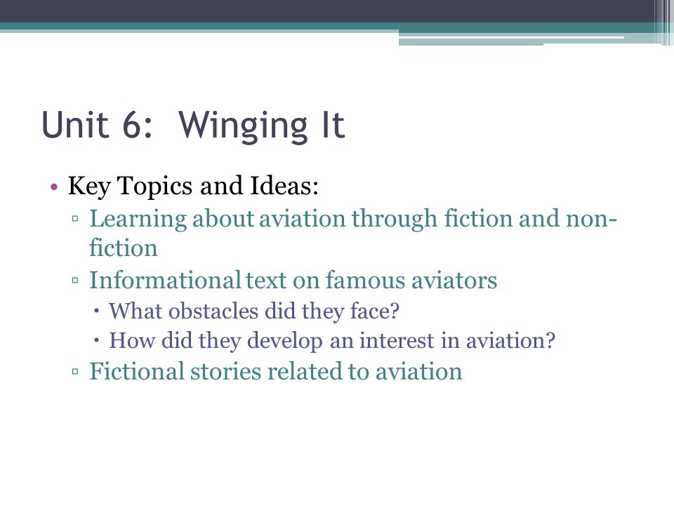 Unit 6: Winging It Key Topics and Ideas: ▫Learning about aviation through fiction and non- fiction ▫Informational text on famous aviators  What obstacles did they face.