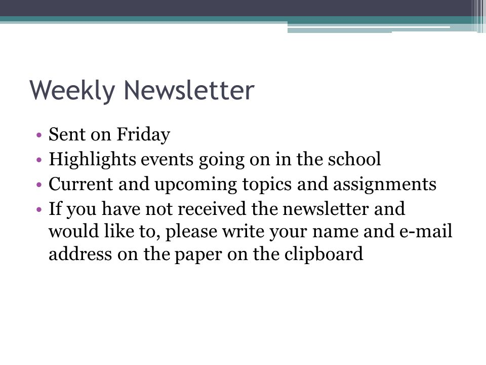 Weekly Newsletter Sent on Friday Highlights events going on in the school Current and upcoming topics and assignments If you have not received the newsletter and would like to, please write your name and e-mail address on the paper on the clipboard