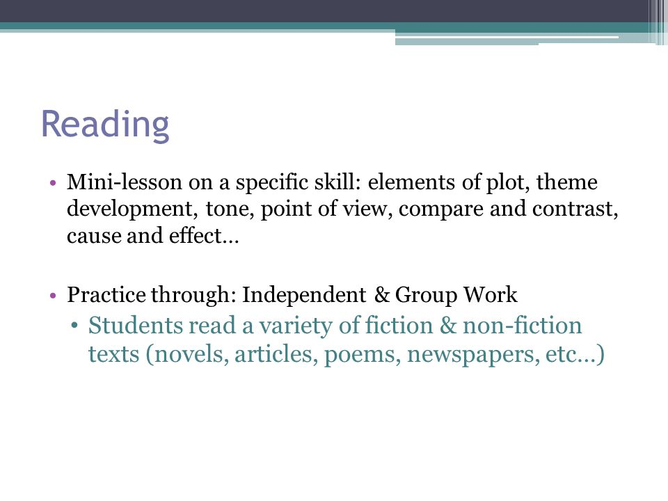 Reading Mini-lesson on a specific skill: elements of plot, theme development, tone, point of view, compare and contrast, cause and effect… Practice through: Independent & Group Work Students read a variety of fiction & non-fiction texts (novels, articles, poems, newspapers, etc…)