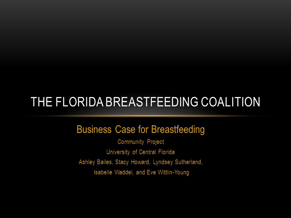 Business Case for Breastfeeding Community Project University of Central Florida Ashley Bailes, Stacy Howard, Lyndsey Sutherland, Isabelle Waddel, and Eve Wittlin-Young THE FLORIDA BREASTFEEDING COALITION