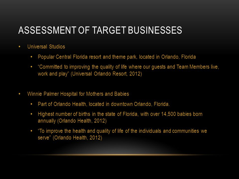 ASSESSMENT OF TARGET BUSINESSES Universal Studios Popular Central Florida resort and theme park, located in Orlando, Florida Committed to improving the quality of life where our guests and Team Members live, work and play (Universal Orlando Resort, 2012) Winnie Palmer Hospital for Mothers and Babies Part of Orlando Health, located in downtown Orlando, Florida.