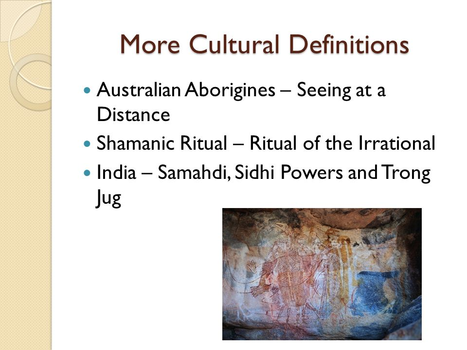 More Cultural Definitions Australian Aborigines – Seeing at a Distance Shamanic Ritual – Ritual of the Irrational India – Samahdi, Sidhi Powers and Trong Jug