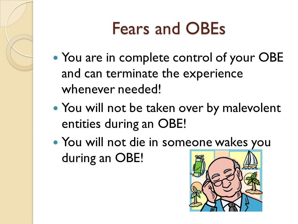 Fears and OBEs You are in complete control of your OBE and can terminate the experience whenever needed.