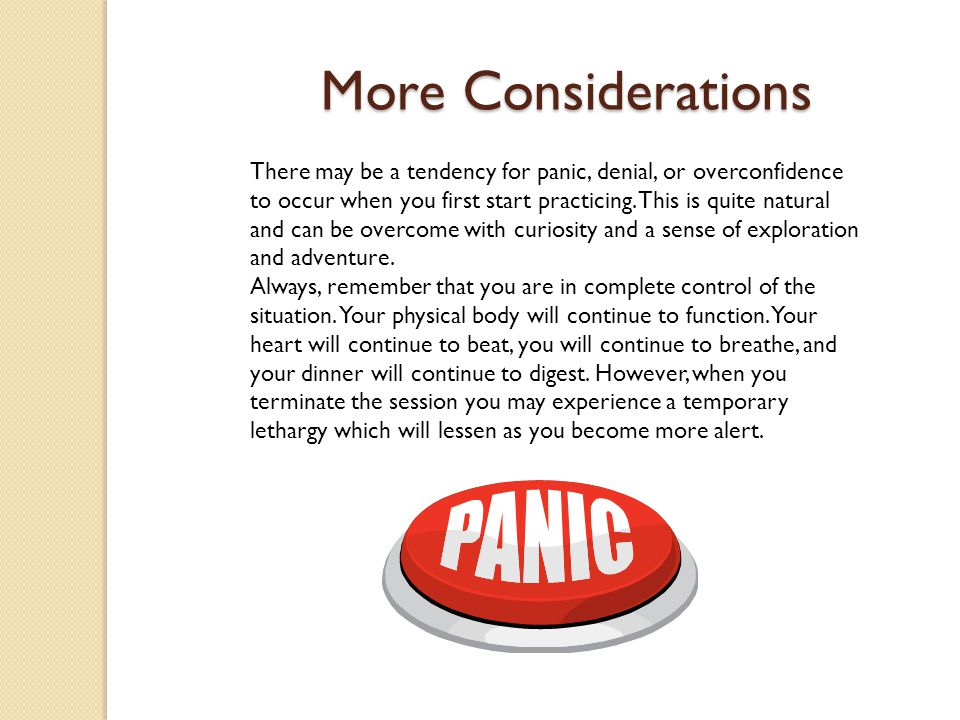 More Considerations There may be a tendency for panic, denial, or overconfidence to occur when you first start practicing.