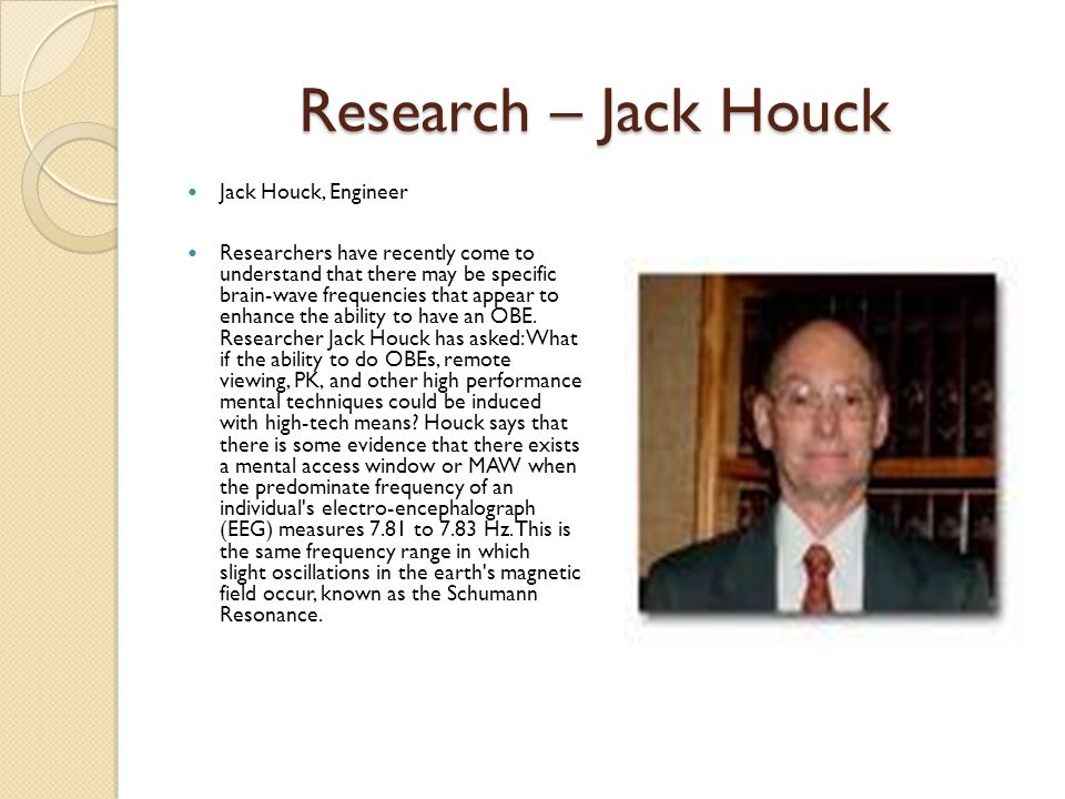 Research – Jack Houck Jack Houck, Engineer Researchers have recently come to understand that there may be specific brain-wave frequencies that appear to enhance the ability to have an OBE.
