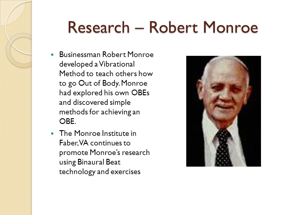 Research – Robert Monroe Businessman Robert Monroe developed a Vibrational Method to teach others how to go Out of Body.
