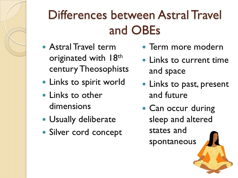Differences between Astral Travel and OBEs Astral Travel term originated with 18 th century Theosophists Links to spirit world Links to other dimensions Usually deliberate Silver cord concept Term more modern Links to current time and space Links to past, present and future Can occur during sleep and altered states and spontaneous