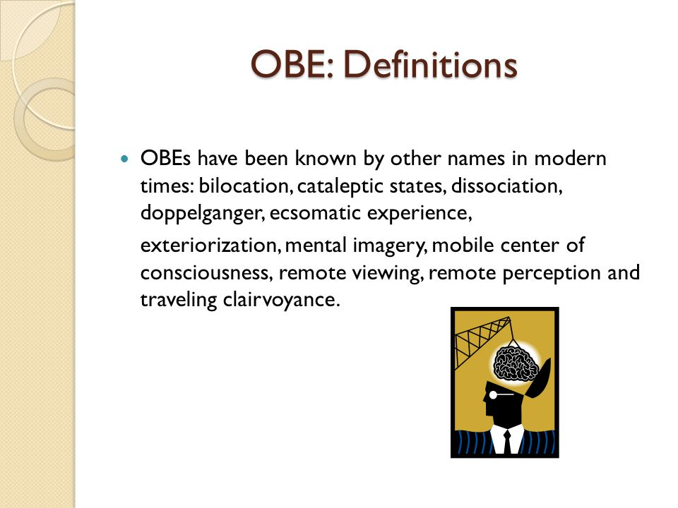 OBE: Definitions OBEs have been known by other names in modern times: bilocation, cataleptic states, dissociation, doppelganger, ecsomatic experience, exteriorization, mental imagery, mobile center of consciousness, remote viewing, remote perception and traveling clairvoyance.