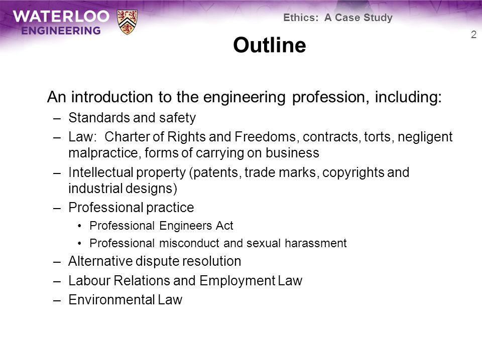 Outline An introduction to the engineering profession, including: –Standards and safety –Law: Charter of Rights and Freedoms, contracts, torts, negligent malpractice, forms of carrying on business –Intellectual property (patents, trade marks, copyrights and industrial designs) –Professional practice Professional Engineers Act Professional misconduct and sexual harassment –Alternative dispute resolution –Labour Relations and Employment Law –Environmental Law 2 Ethics: A Case Study