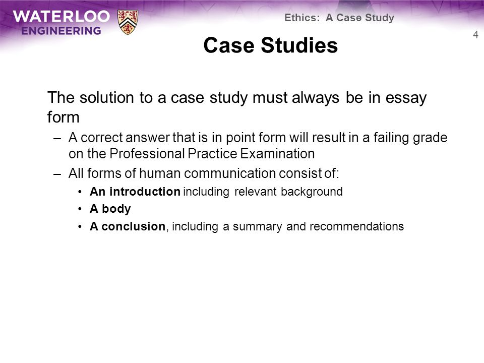 Case Studies The solution to a case study must always be in essay form –A correct answer that is in point form will result in a failing grade on the Professional Practice Examination –All forms of human communication consist of: An introduction including relevant background A body A conclusion, including a summary and recommendations 4 Ethics: A Case Study