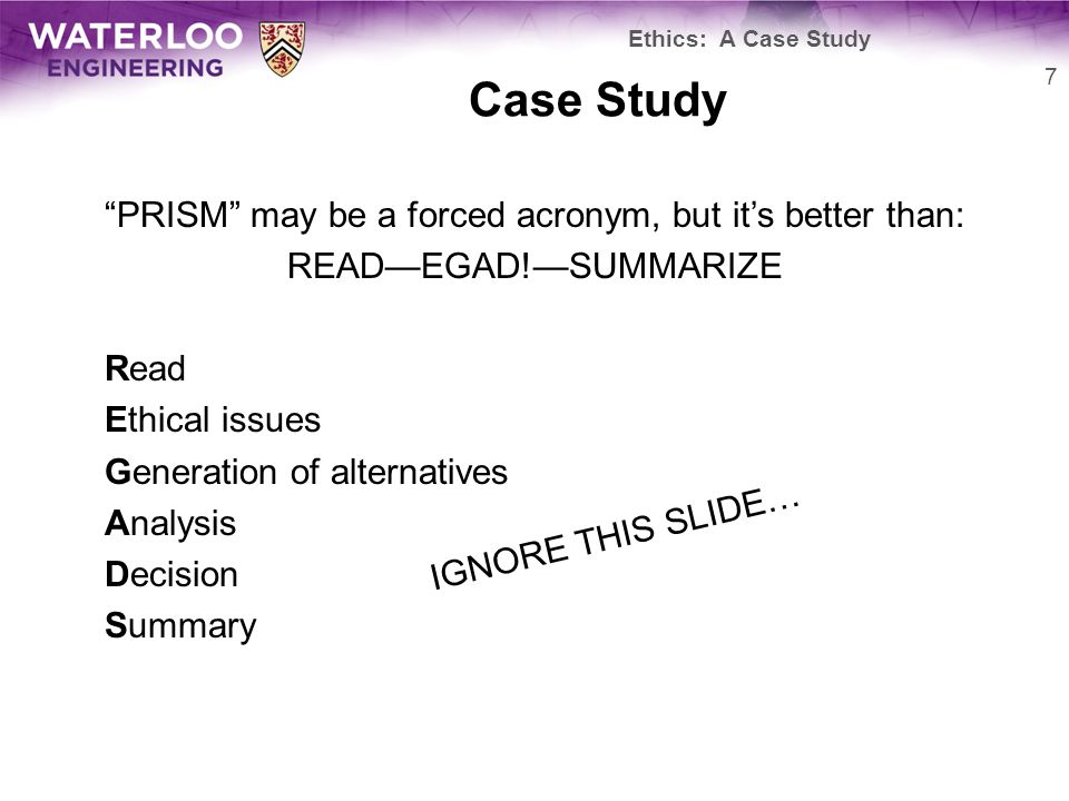 Case Study PRISM may be a forced acronym, but it's better than: READ—EGAD!—SUMMARIZE Read Ethical issues Generation of alternatives Analysis Decision Summary 7 Ethics: A Case Study IGNORE THIS SLIDE…