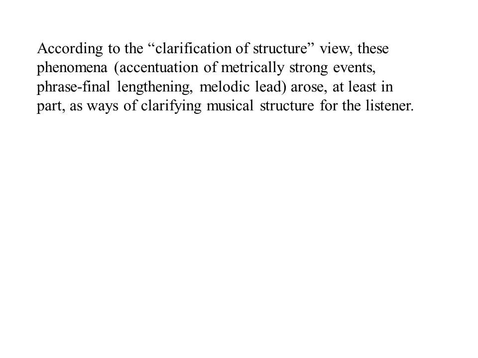 According to the clarification of structure view, these phenomena (accentuation of metrically strong events, phrase-final lengthening, melodic lead) arose, at least in part, as ways of clarifying musical structure for the listener.