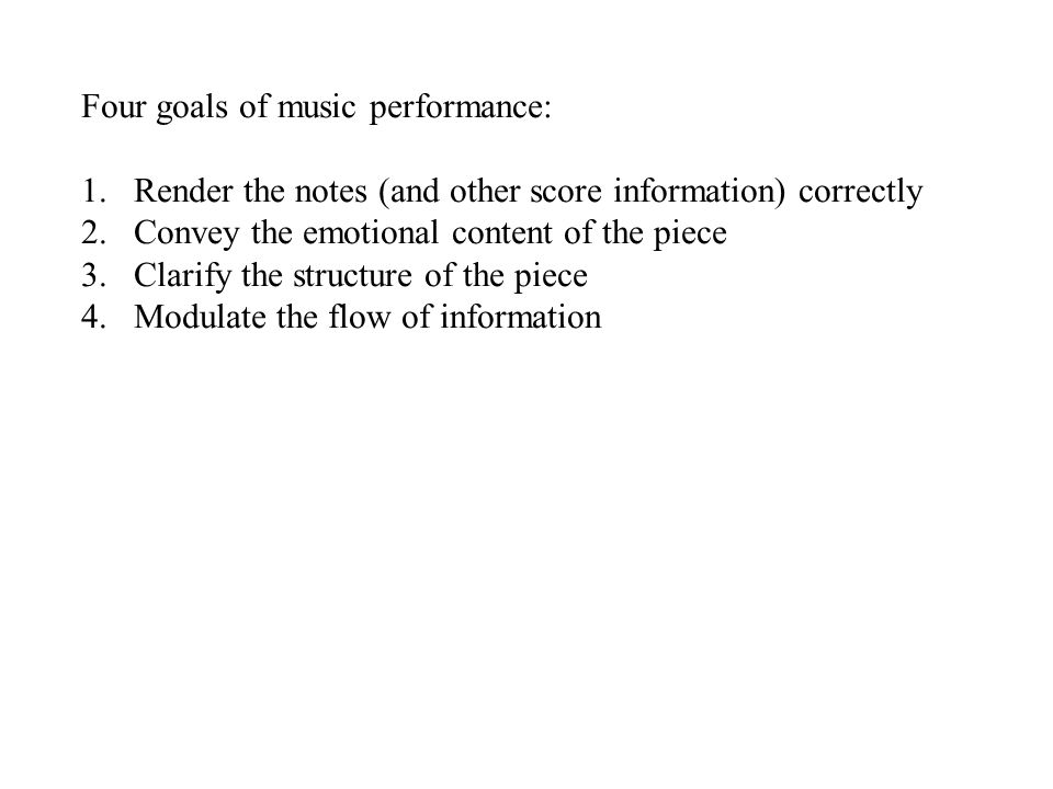 Four goals of music performance: 1.Render the notes (and other score information) correctly 2.Convey the emotional content of the piece 3.Clarify the structure of the piece 4.Modulate the flow of information