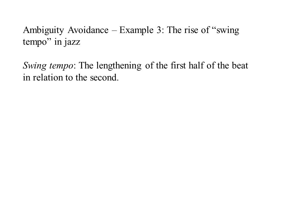 Ambiguity Avoidance – Example 3: The rise of swing tempo in jazz Swing tempo: The lengthening of the first half of the beat in relation to the second.