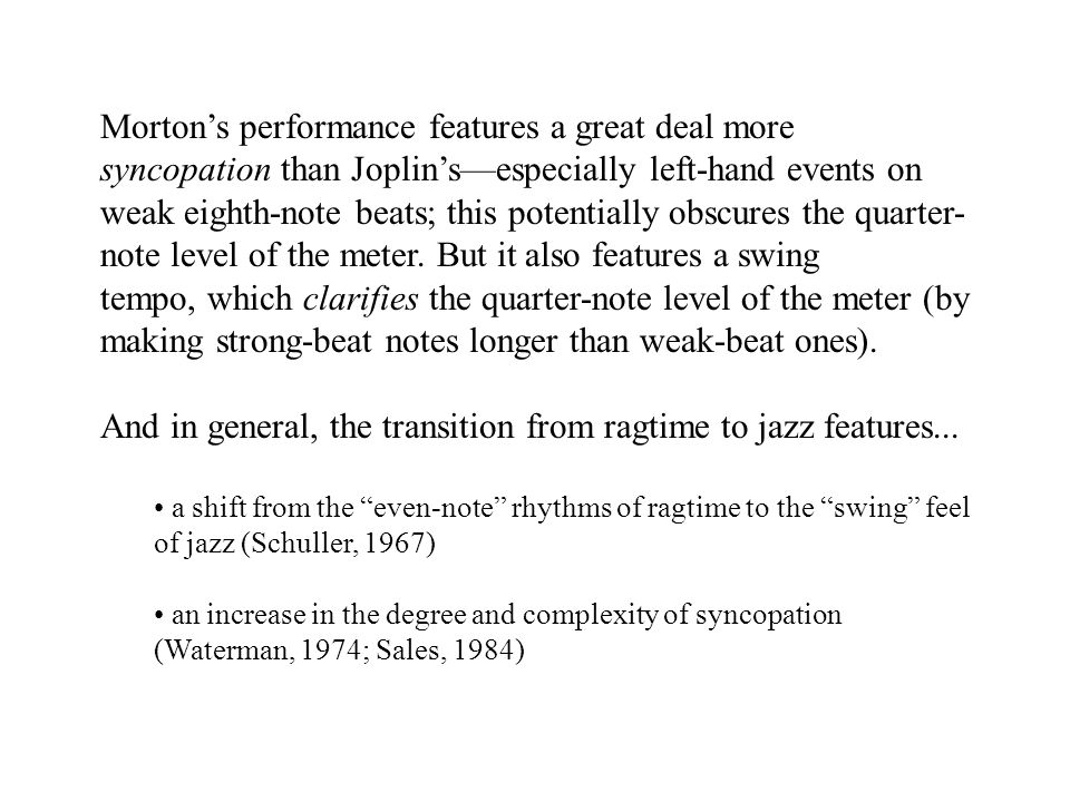 Morton's performance features a great deal more syncopation than Joplin's—especially left-hand events on weak eighth-note beats; this potentially obscures the quarter- note level of the meter.