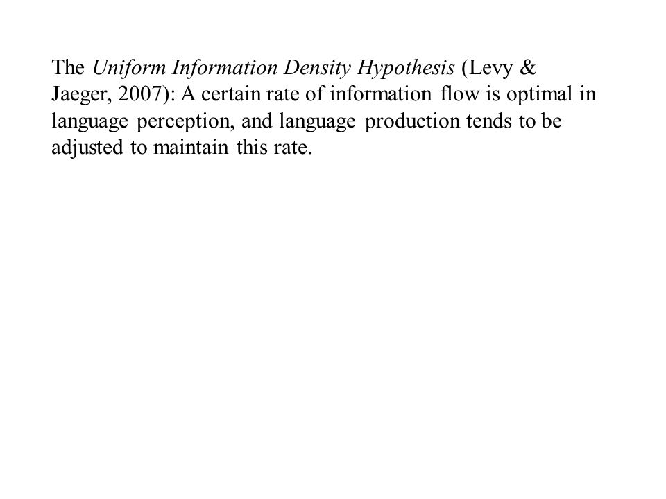The Uniform Information Density Hypothesis (Levy & Jaeger, 2007): A certain rate of information flow is optimal in language perception, and language production tends to be adjusted to maintain this rate.