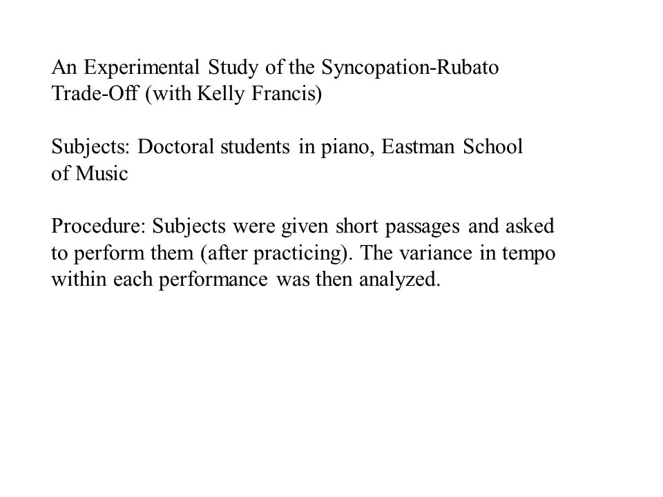 An Experimental Study of the Syncopation-Rubato Trade-Off (with Kelly Francis) Subjects: Doctoral students in piano, Eastman School of Music Procedure: Subjects were given short passages and asked to perform them (after practicing).