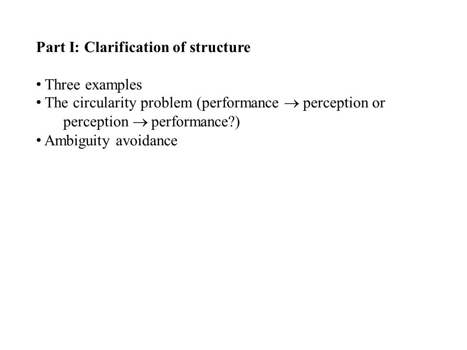 Part I: Clarification of structure Three examples The circularity problem (performance  perception or perception  performance ) Ambiguity avoidance