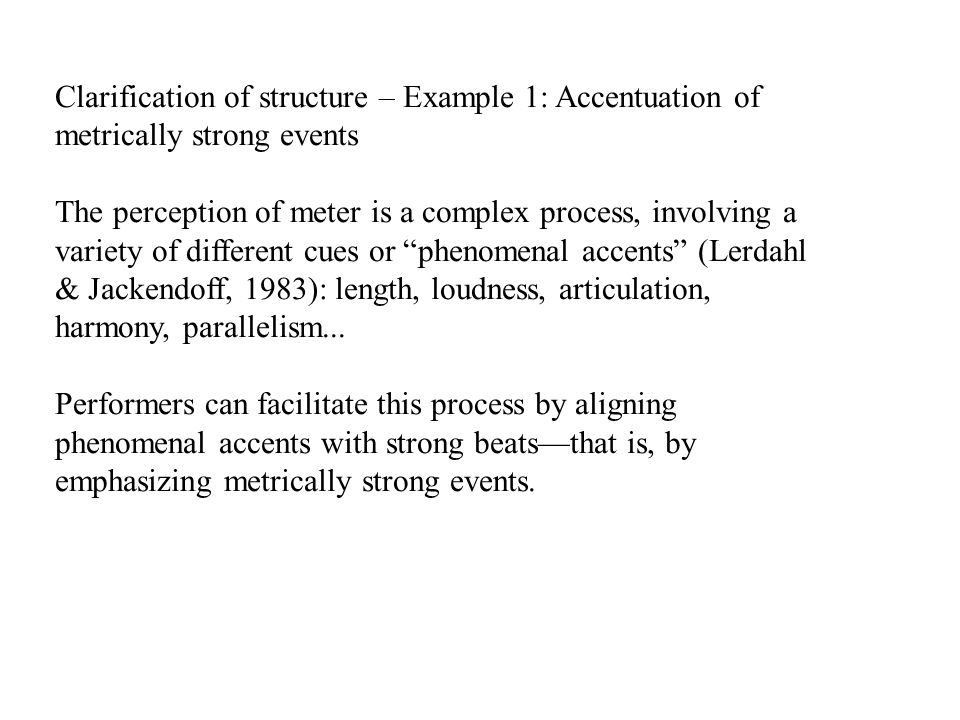 Clarification of structure – Example 1: Accentuation of metrically strong events The perception of meter is a complex process, involving a variety of different cues or phenomenal accents (Lerdahl & Jackendoff, 1983): length, loudness, articulation, harmony, parallelism...