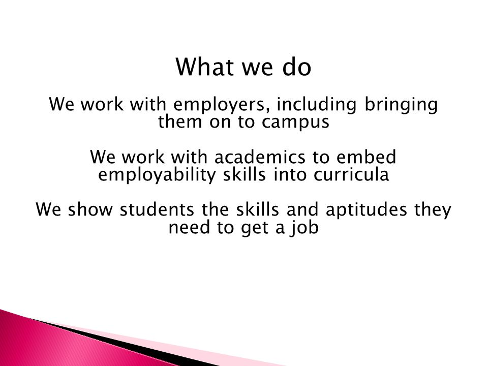 What we do We work with employers, including bringing them on to campus We work with academics to embed employability skills into curricula We show students the skills and aptitudes they need to get a job