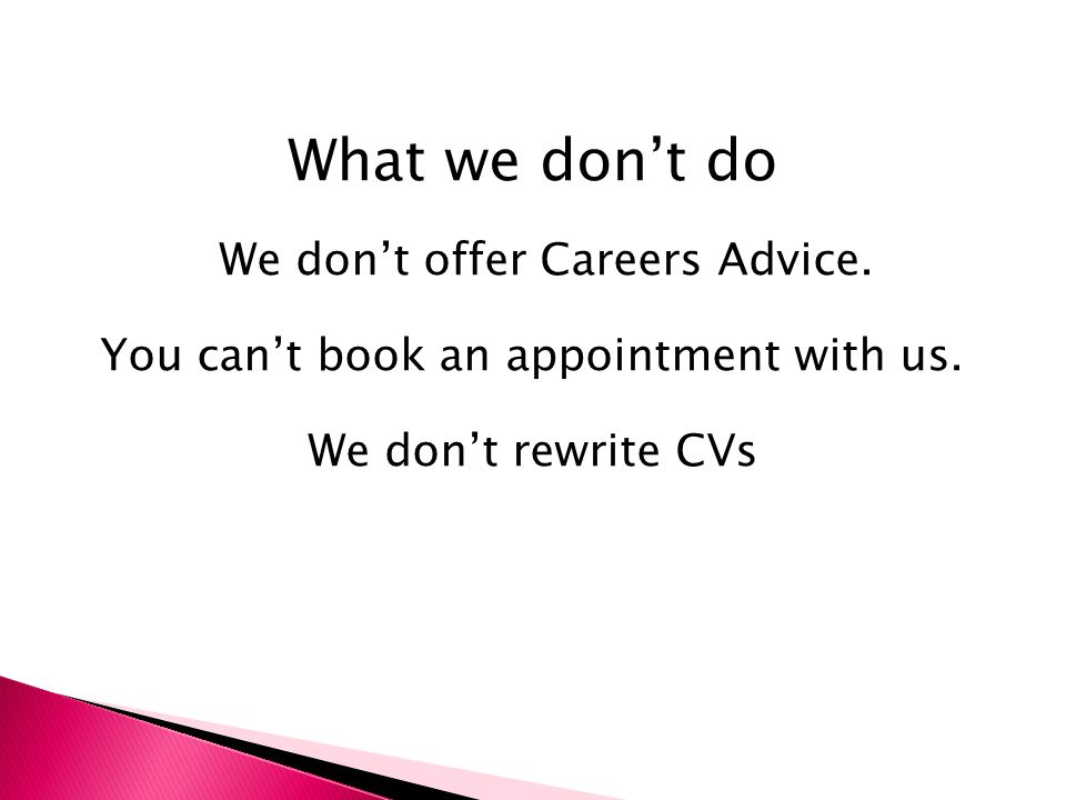 What we don't do We don't offer Careers Advice. You can't book an appointment with us.