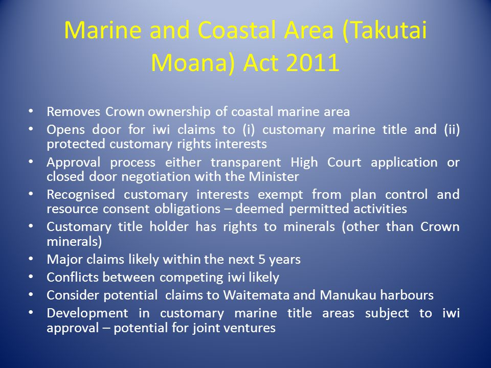 Marine and Coastal Area (Takutai Moana) Act 2011 Removes Crown ownership of coastal marine area Opens door for iwi claims to (i) customary marine title and (ii) protected customary rights interests Approval process either transparent High Court application or closed door negotiation with the Minister Recognised customary interests exempt from plan control and resource consent obligations – deemed permitted activities Customary title holder has rights to minerals (other than Crown minerals) Major claims likely within the next 5 years Conflicts between competing iwi likely Consider potential claims to Waitemata and Manukau harbours Development in customary marine title areas subject to iwi approval – potential for joint ventures